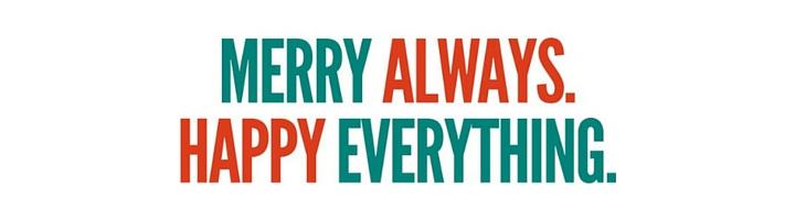 Merry Always. Happy Everything