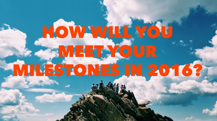 What Are You Doing NOW to Meet Your Milestones in 2016?